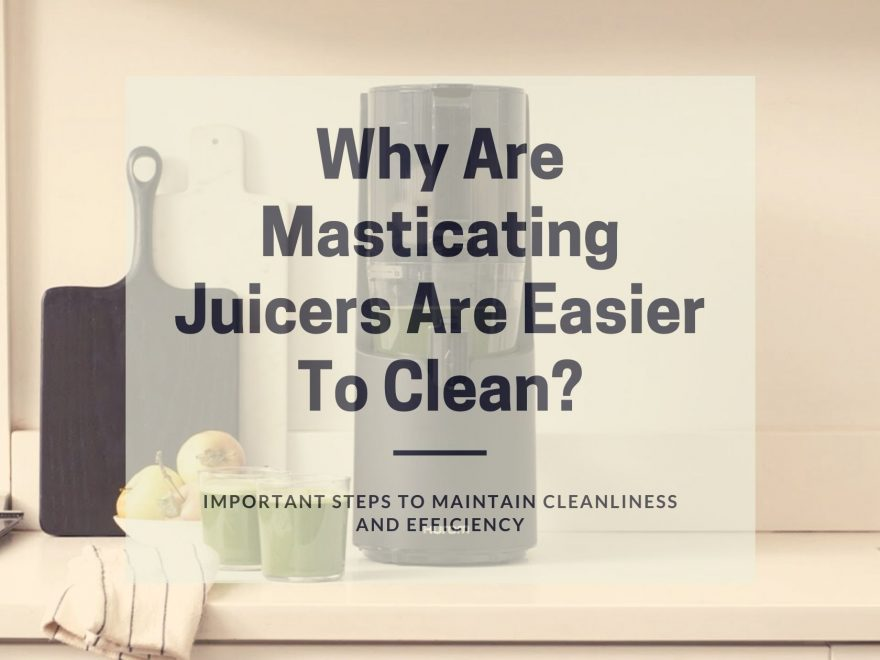Why Are Masticating Juicers Are Easier To Clean?
